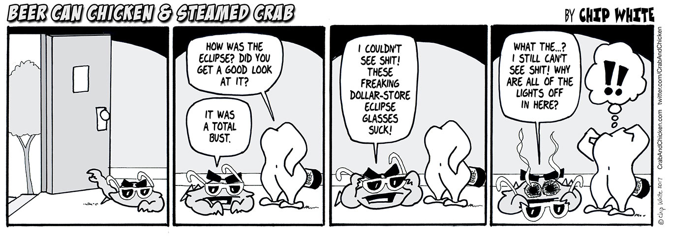 Hey, who turned out the lights? Missed the Solar Eclipse? So did Steamed Crab. He f'd up and bought his solar eclipse glasses at the Dollar Store. Oops. Now he's wondering why he is having trouble seeing anything at all. Maybe for the solar eclipse in 2024, he'll avoid the counterfeit glasses.